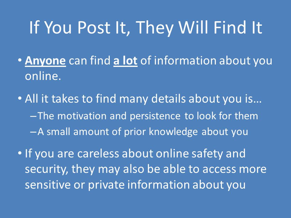 If You Post It, They Will Find It Anyone can find a lot of information about you online.