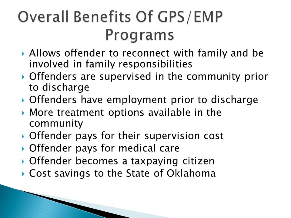 Allows offender to reconnect with family and be involved in family responsibilities Offenders are supervised in the community prior to discharge Offen