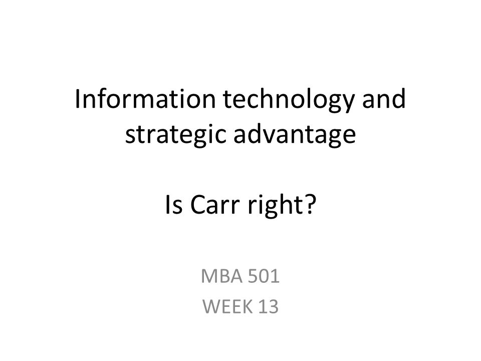 Information technology and strategic advantage Is Carr right? MBA 501 WEEK 13