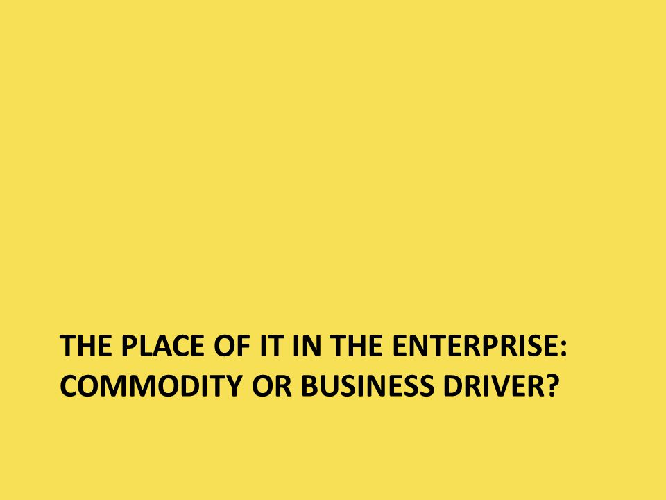 THE PLACE OF IT IN THE ENTERPRISE: COMMODITY OR BUSINESS DRIVER?