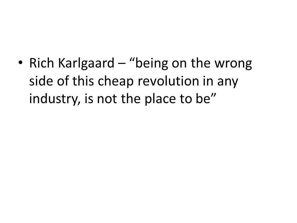 Rich Karlgaard – being on the wrong side of this cheap revolution in any industry, is not the place to be