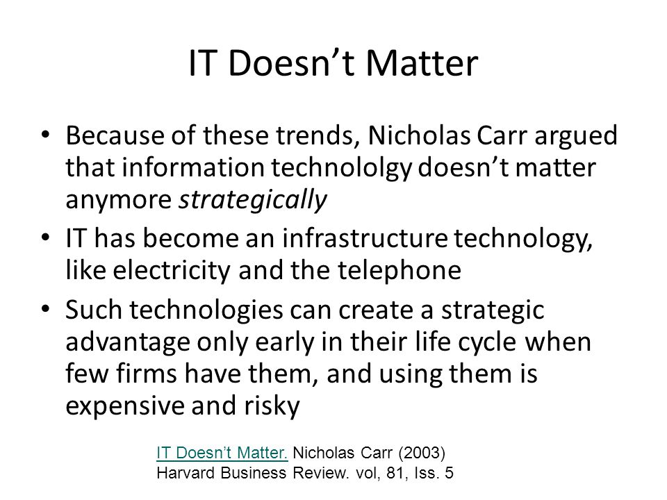 IT Doesnt Matter Because of these trends, Nicholas Carr argued that information technololgy doesnt matter anymore strategically IT has become an infrastructure technology, like electricity and the telephone Such technologies can create a strategic advantage only early in their life cycle when few firms have them, and using them is expensive and risky IT Doesnt Matter.IT Doesnt Matter.