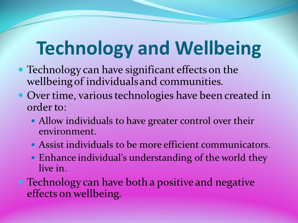Technology can have significant effects on the wellbeing of individuals and communities. Over time, various technologies have been created in order to