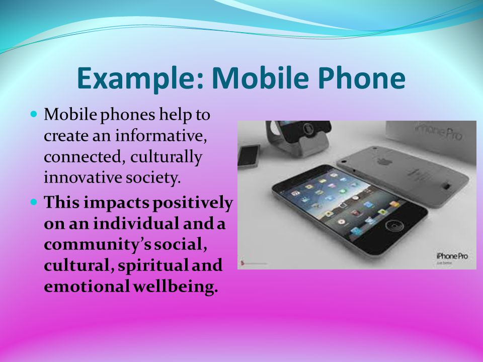 Example: Mobile Phone Mobile phones help to create an informative, connected, culturally innovative society. This impacts positively on an individual