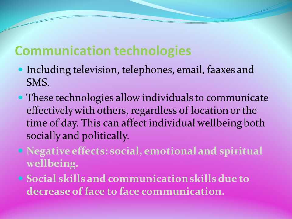 Communication technologies Including television, telephones, email, faaxes and SMS. These technologies allow individuals to communicate effectively wi