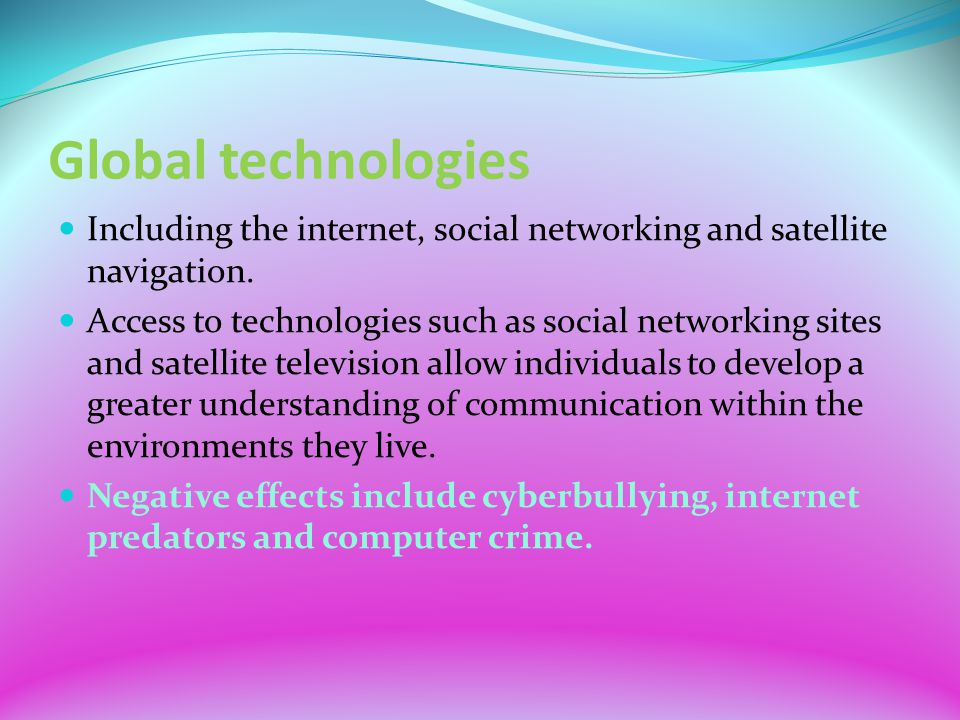 Global technologies Including the internet, social networking and satellite navigation. Access to technologies such as social networking sites and sat