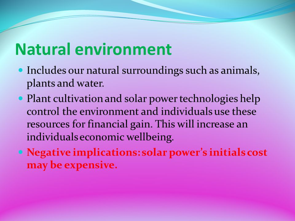 Natural environment Includes our natural surroundings such as animals, plants and water. Plant cultivation and solar power technologies help control t