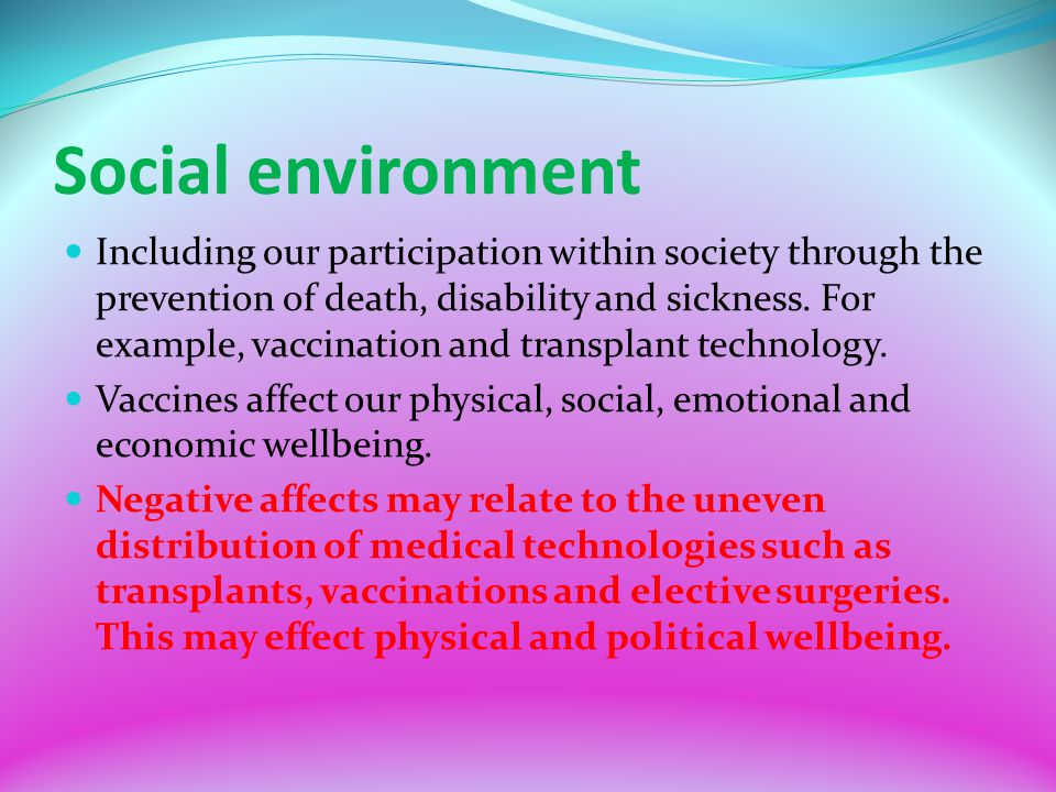 Social environment Including our participation within society through the prevention of death, disability and sickness. For example, vaccination and t