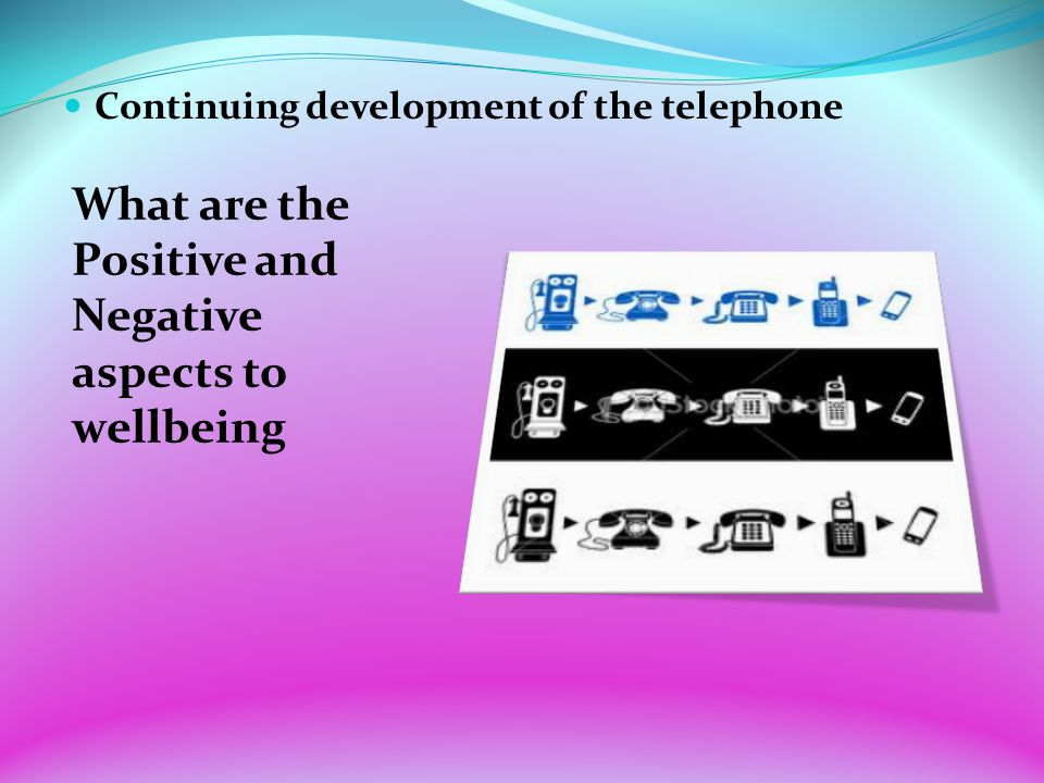 Continuing development of the telephone What are the Positive and Negative aspects to wellbeing