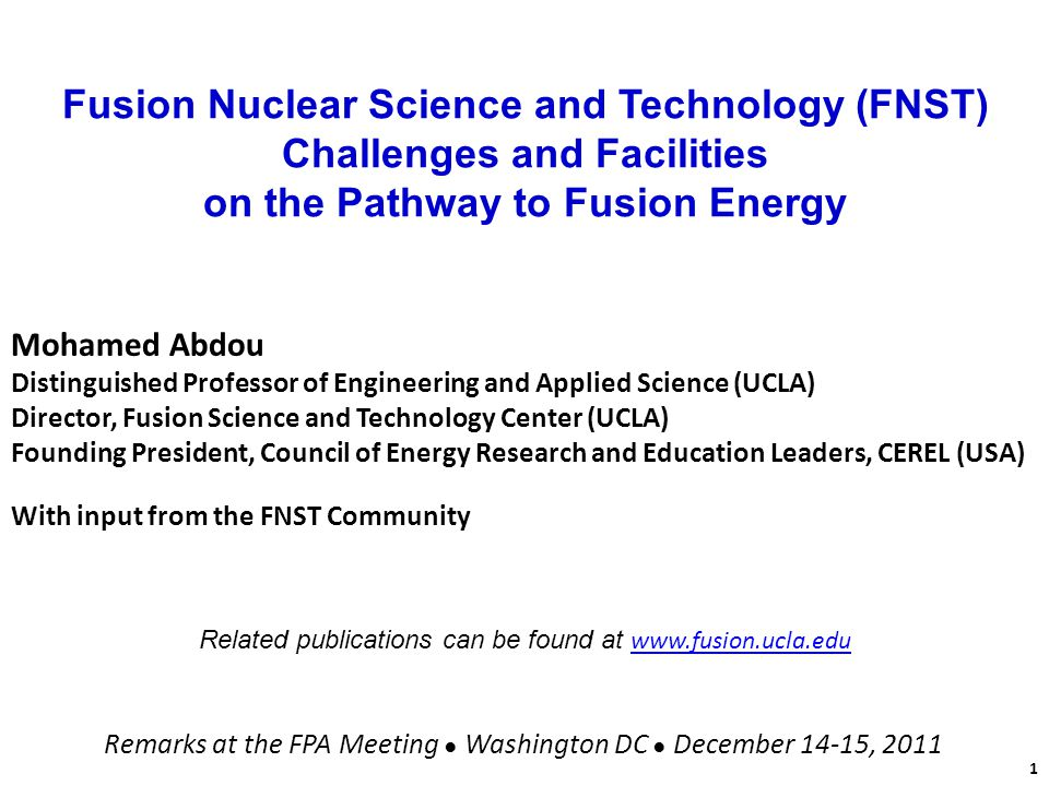 Fusion Nuclear Science and Technology (FNST) Challenges and Facilities on the Pathway to Fusion Energy Mohamed Abdou Distinguished Professor of Engineering and Applied Science (UCLA) Director, Fusion Science and Technology Center (UCLA) Founding President, Council of Energy Research and Education Leaders, CEREL (USA) With input from the FNST Community Related publications can be found at www.fusion.ucla.edu www.fusion.ucla.edu Remarks at the FPA Meeting Washington DC December 14-15, 2011 1