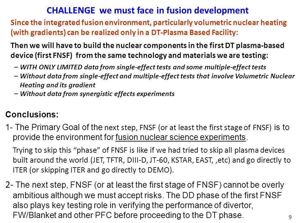 9 CHALLENGE we must face in fusion development Conclusions: 1- The Primary Goal of the next step, FNSF (or at least the first stage of FNSF) is to provide the environment for fusion nuclear science experiments.