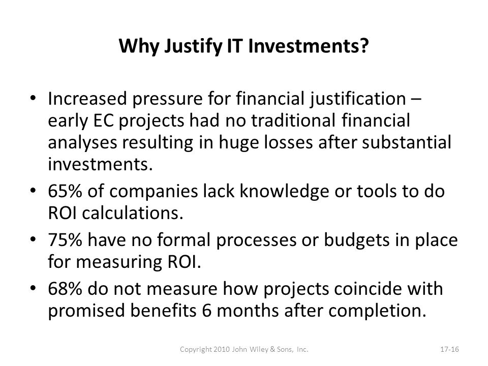 Why Justify IT Investments? Increased pressure for financial justification – early EC projects had no traditional financial analyses resulting in huge