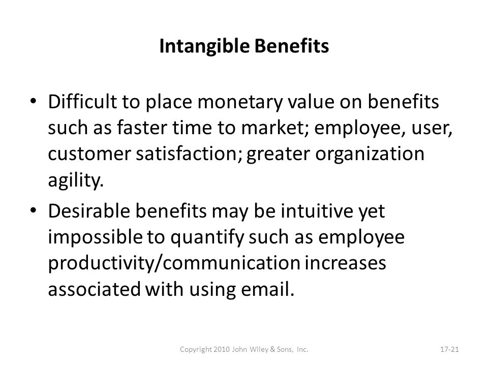 Intangible Benefits Difficult to place monetary value on benefits such as faster time to market; employee, user, customer satisfaction; greater organi