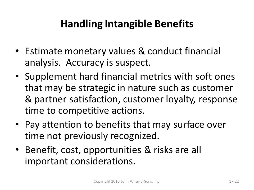 Handling Intangible Benefits Estimate monetary values & conduct financial analysis. Accuracy is suspect. Supplement hard financial metrics with soft o