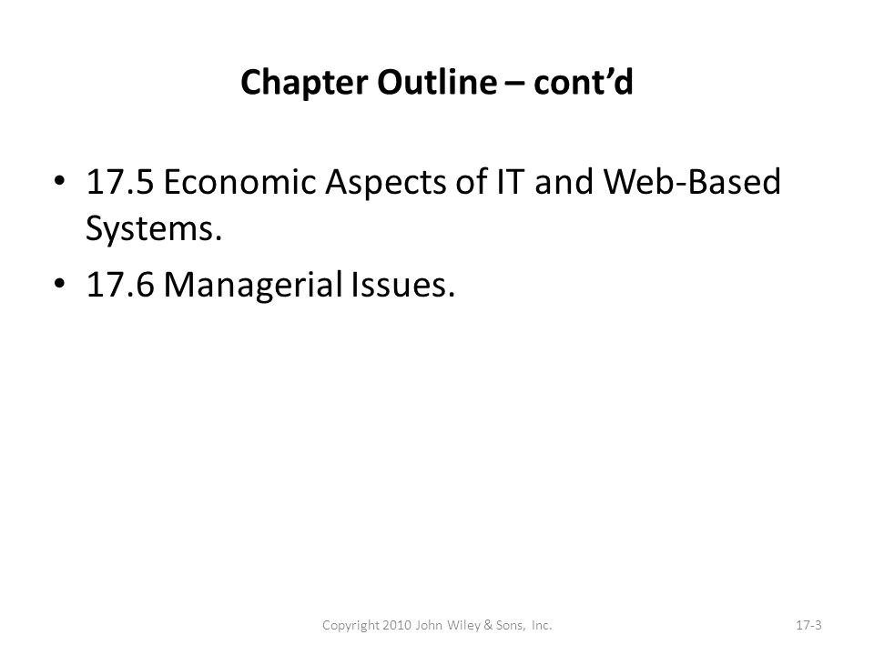 Chapter Outline – contd 17.5 Economic Aspects of IT and Web-Based Systems. 17.6 Managerial Issues. Copyright 2010 John Wiley & Sons, Inc.17-3