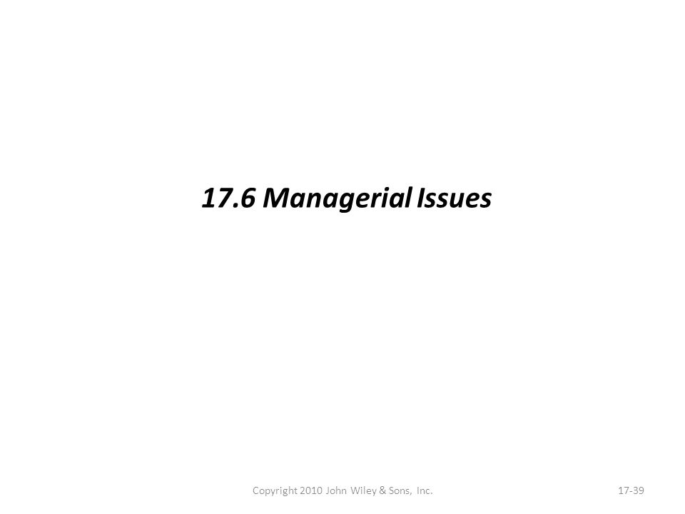 Copyright 2010 John Wiley & Sons, Inc.17-39 17.6 Managerial Issues