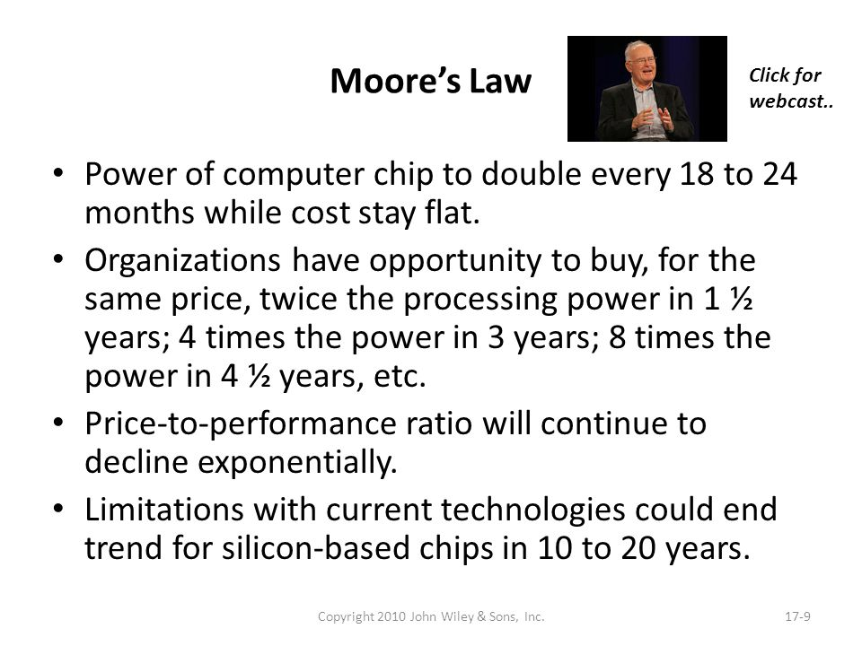 Moores Law Power of computer chip to double every 18 to 24 months while cost stay flat. Organizations have opportunity to buy, for the same price, twi