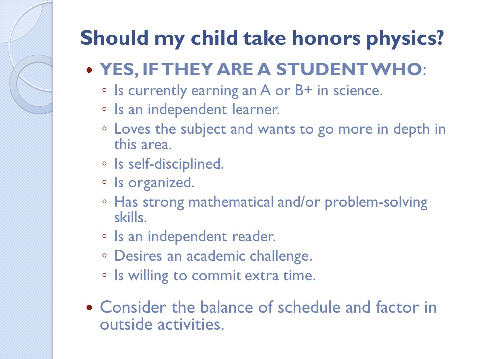 Should my child take honors physics? YES, IF THEY ARE A STUDENT WHO: Is currently earning an A or B+ in science. Is an independent learner. Loves the