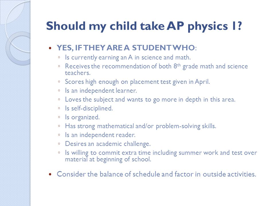 Should my child take AP physics 1? YES, IF THEY ARE A STUDENT WHO: Is currently earning an A in science and math. Receives the recommendation of both
