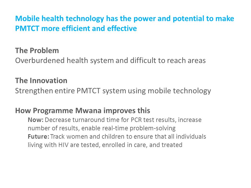 Mobile health technology has the power and potential to make PMTCT more efficient and effective The Problem Overburdened health system and difficult to reach areas The Innovation Strengthen entire PMTCT system using mobile technology How Programme Mwana improves this Now: Decrease turnaround time for PCR test results, increase number of results, enable real-time problem-solving Future: Track women and children to ensure that all individuals living with HIV are tested, enrolled in care, and treated