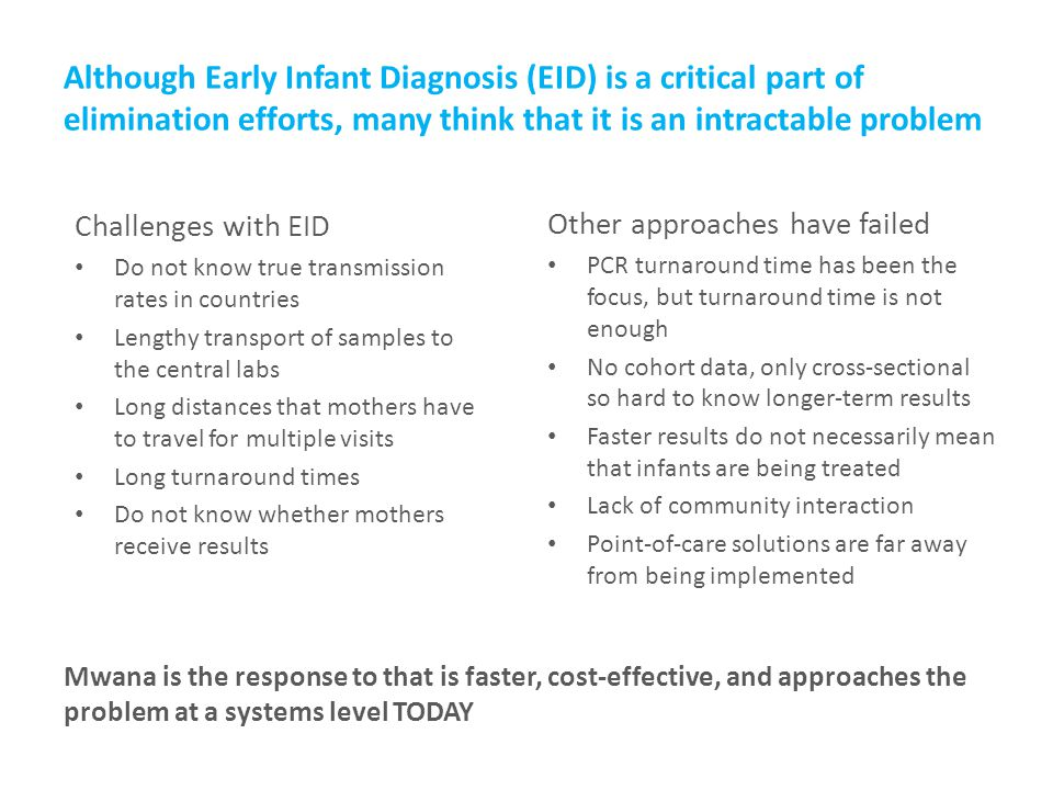 Although Early Infant Diagnosis (EID) is a critical part of elimination efforts, many think that it is an intractable problem Challenges with EID Do not know true transmission rates in countries Lengthy transport of samples to the central labs Long distances that mothers have to travel for multiple visits Long turnaround times Do not know whether mothers receive results Other approaches have failed PCR turnaround time has been the focus, but turnaround time is not enough No cohort data, only cross-sectional so hard to know longer-term results Faster results do not necessarily mean that infants are being treated Lack of community interaction Point-of-care solutions are far away from being implemented Mwana is the response to that is faster, cost-effective, and approaches the problem at a systems level TODAY