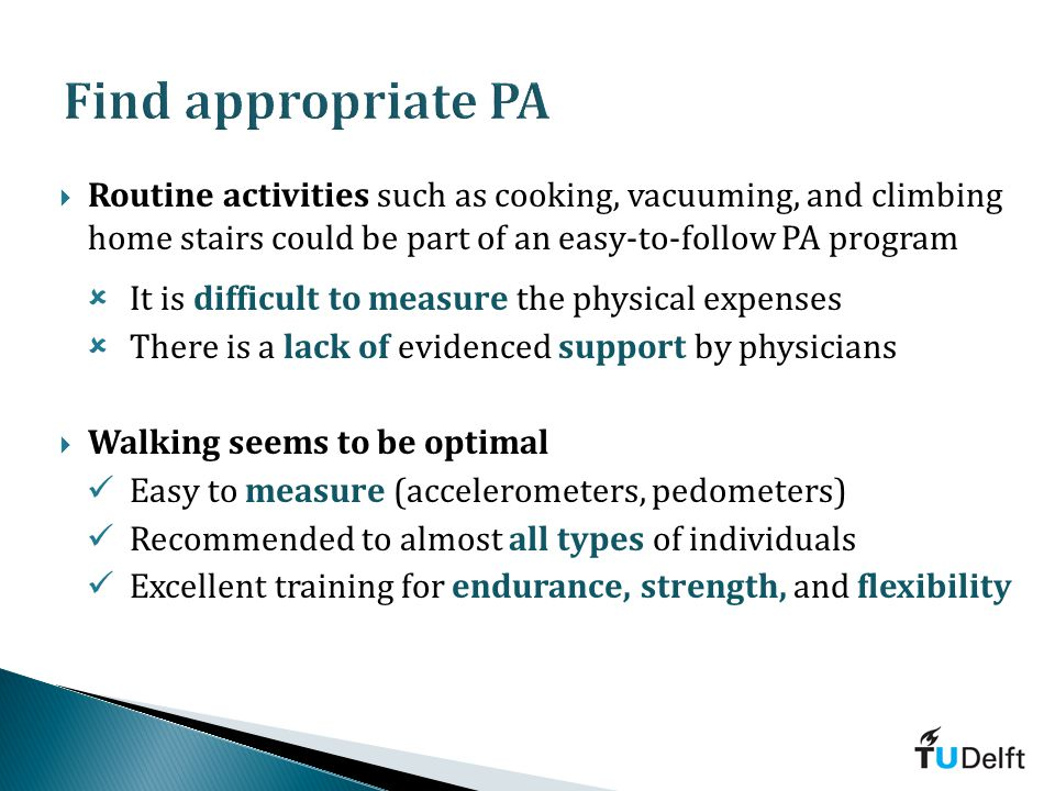 Routine activities such as cooking, vacuuming, and climbing home stairs could be part of an easy-to-follow PA program It is difficult to measure the physical expenses There is a lack of evidenced support by physicians Walking seems to be optimal Easy to measure (accelerometers, pedometers) Recommended to almost all types of individuals Excellent training for endurance, strength, and flexibility