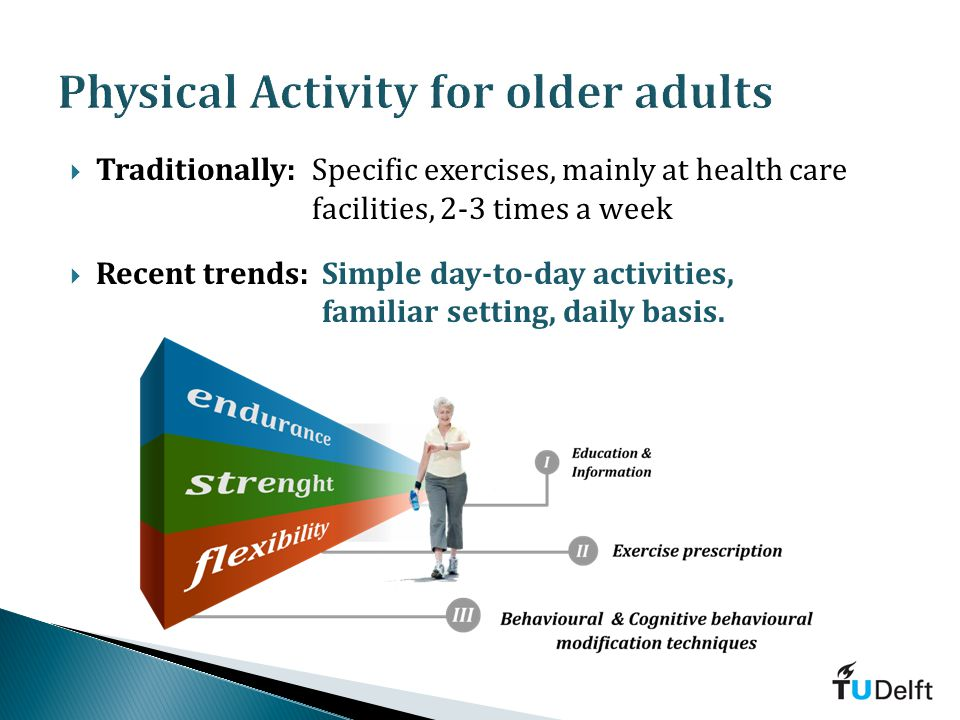 Traditionally:Specific exercises, mainly at health care facilities, 2-3 times a week Recent trends:Simple day-to-day activities, familiar setting, daily basis.