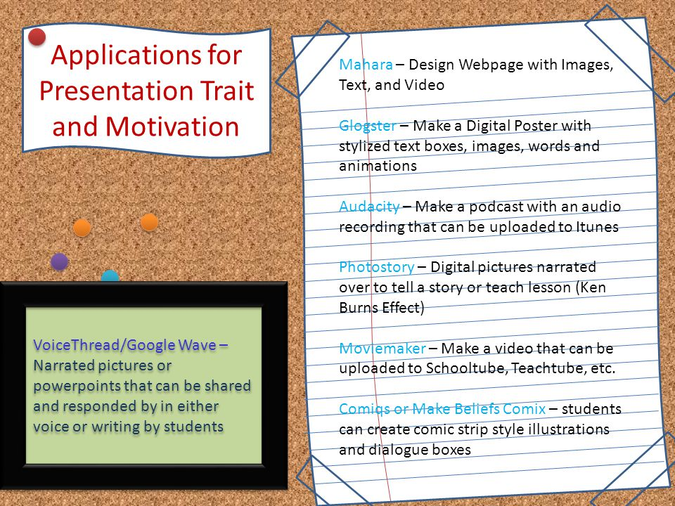 Applications for Presentation Trait and Motivation Mahara – Design Webpage with Images, Text, and Video Glogster – Make a Digital Poster with stylized text boxes, images, words and animations Audacity – Make a podcast with an audio recording that can be uploaded to Itunes Photostory – Digital pictures narrated over to tell a story or teach lesson (Ken Burns Effect) Moviemaker – Make a video that can be uploaded to Schooltube, Teachtube, etc.