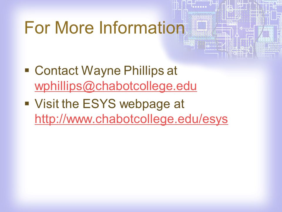 For More Information Contact Wayne Phillips at wphillips@chabotcollege.edu wphillips@chabotcollege.edu Visit the ESYS webpage at http://www.chabotcollege.edu/esys http://www.chabotcollege.edu/esys