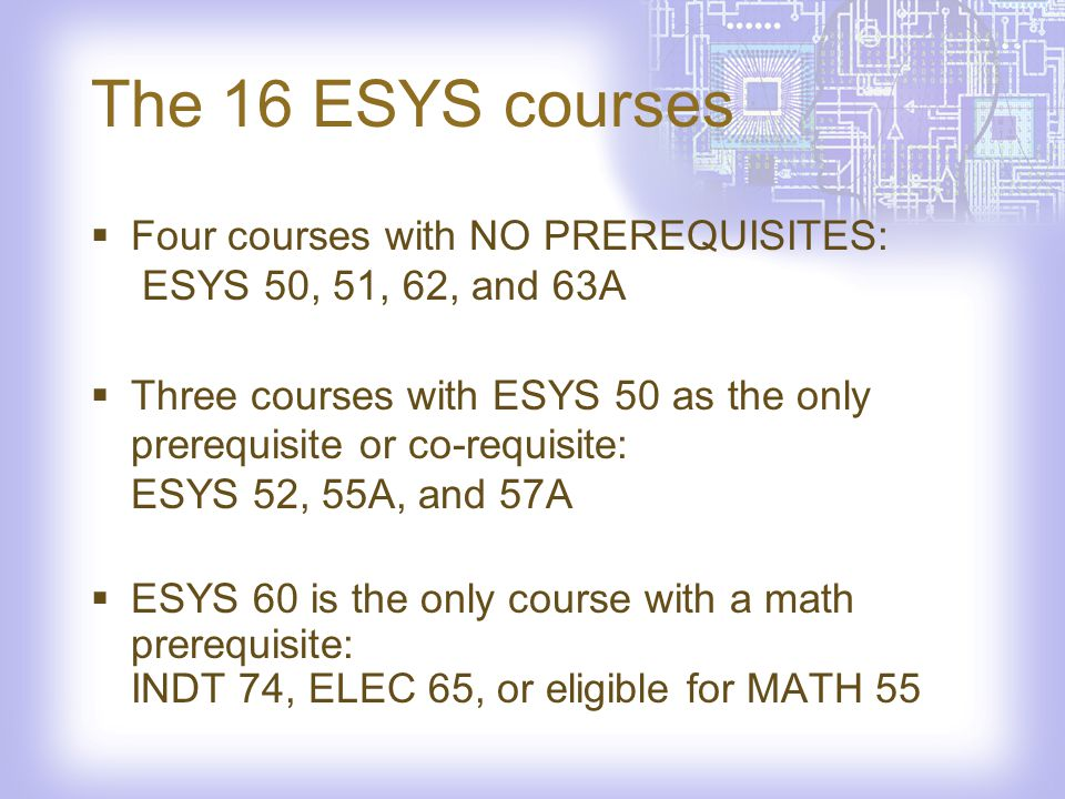 The 16 ESYS courses Four courses with NO PREREQUISITES: ESYS 50, 51, 62, and 63A Three courses with ESYS 50 as the only prerequisite or co-requisite: ESYS 52, 55A, and 57A ESYS 60 is the only course with a math prerequisite: INDT 74, ELEC 65, or eligible for MATH 55