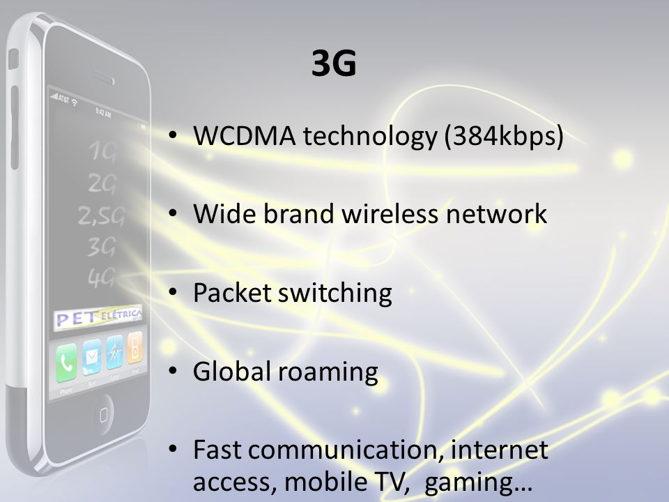 3G WCDMA technology (384kbps) Wide brand wireless network Packet switching Global roaming Fast communication, internet access, mobile TV, gaming…
