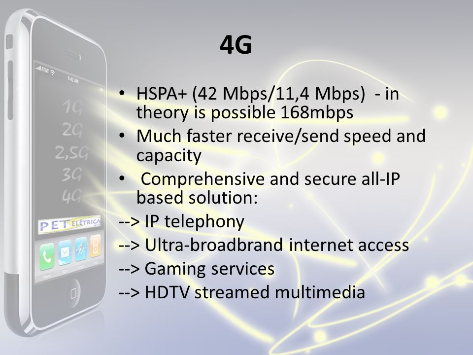 4G HSPA+ (42 Mbps/11,4 Mbps) - in theory is possible 168mbps Much faster receive/send speed and capacity Comprehensive and secure all-IP based solution: --> IP telephony --> Ultra-broadbrand internet access --> Gaming services --> HDTV streamed multimedia