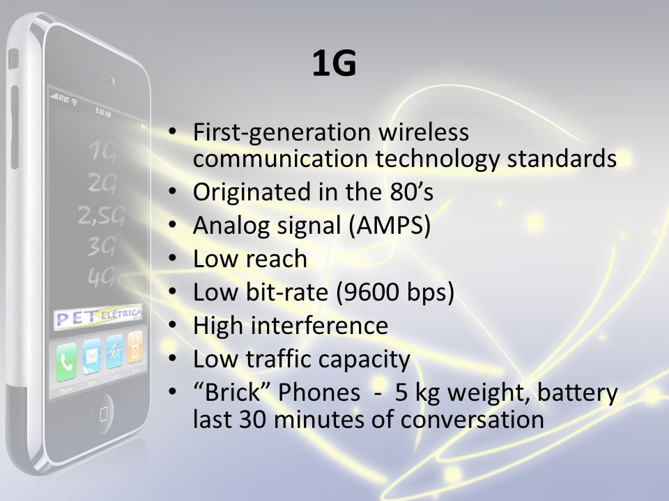 1G First-generation wireless communication technology standards Originated in the 80s Analog signal (AMPS) Low reach Low bit-rate (9600 bps) High inte