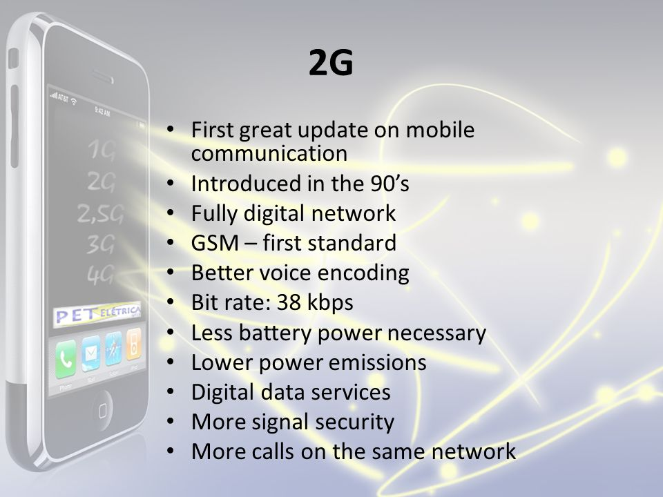 2G First great update on mobile communication Introduced in the 90s Fully digital network GSM – first standard Better voice encoding Bit rate: 38 kbps