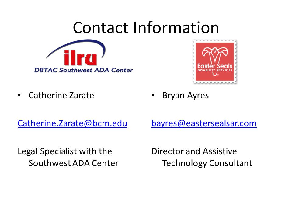 Contact Information Catherine Zarate Legal Specialist with the Southwest ADA Center Bryan Ayres Director and Assistive Technology Consultant