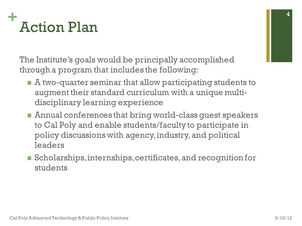 + Action Plan The Institutes goals would be principally accomplished through a program that includes the following: A two-quarter seminar that allow participating students to augment their standard curriculum with a unique multi- disciplinary learning experience Annual conferences that bring world-class guest speakers to Cal Poly and enable students/faculty to participate in policy discussions with agency, industry, and political leaders Scholarships, internships, certificates, and recognition for students 9/18/12Cal Poly Advanced Technology & Public Policy Institute 4