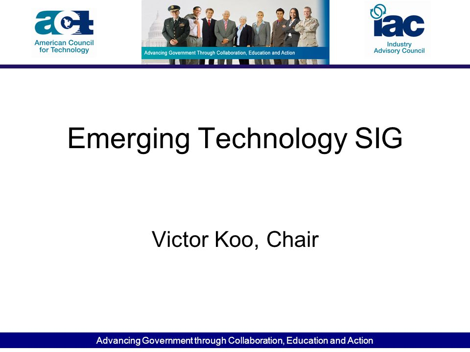 Advancing Government through Collaboration, Education and Action Emerging Technology SIG Victor Koo, Chair