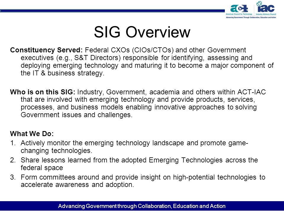 Advancing Government through Collaboration, Education and Action SIG Overview Constituency Served: Federal CXOs (CIOs/CTOs) and other Government executives (e.g., S&T Directors) responsible for identifying, assessing and deploying emerging technology and maturing it to become a major component of the IT & business strategy.