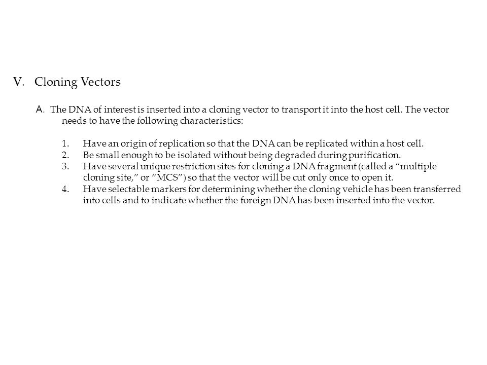 V.Cloning Vectors A. The DNA of interest is inserted into a cloning vector to transport it into the host cell. The vector needs to have the following