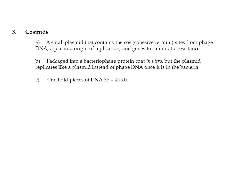 3. Cosmids a) A small plasmid that contains the cos (cohesive termini) sites from phage DNA, a plasmid origin of replication, and genes for antibiotic