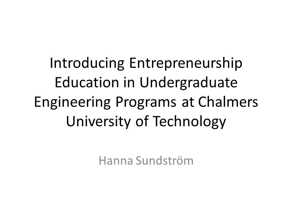 Introducing Entrepreneurship Education in Undergraduate Engineering Programs at Chalmers University of Technology Hanna Sundström