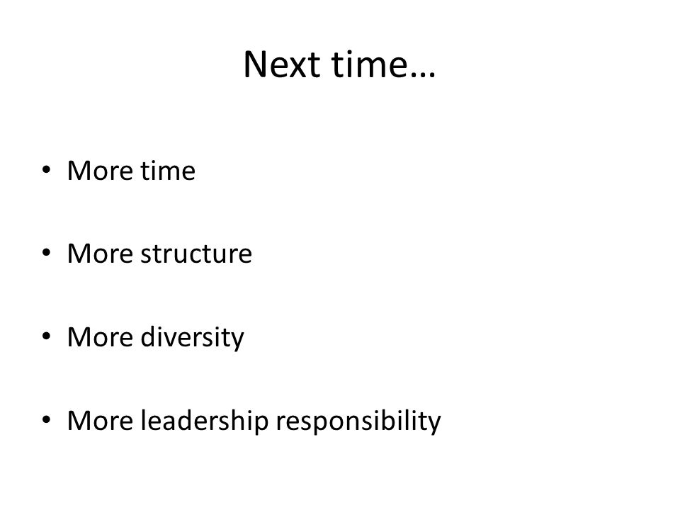 Next time… More time More structure More diversity More leadership responsibility