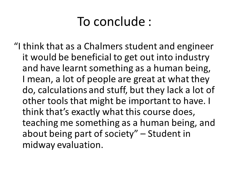 To conclude : I think that as a Chalmers student and engineer it would be beneficial to get out into industry and have learnt something as a human being, I mean, a lot of people are great at what they do, calculations and stuff, but they lack a lot of other tools that might be important to have.