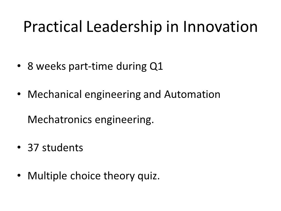 Practical Leadership in Innovation LeadershipEntrepreneurship Create product/service/ business Video pitch Weekly reflections FIRST Lego League Lead innovation projects Reflection on leadership