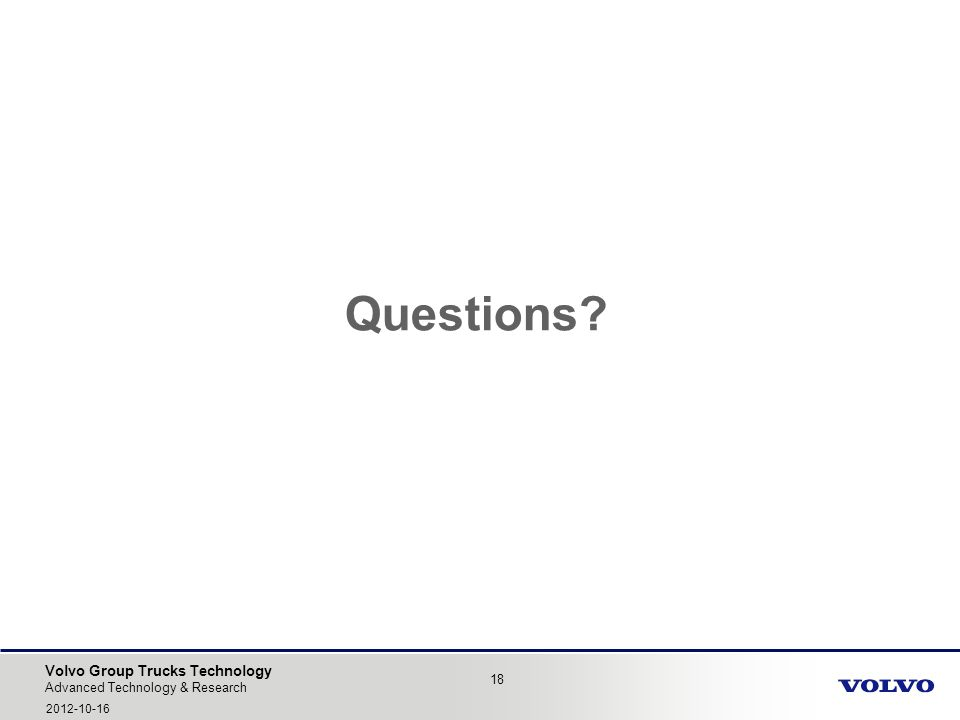 Volvo Group Trucks Technology Questions? 18 Advanced Technology & Research 2012-10-16