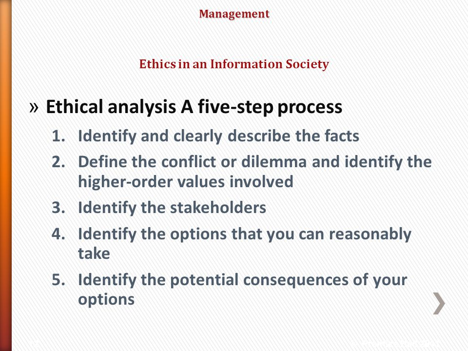 Management » Ethical analysis A five-step process 1.Identify and clearly describe the facts 2.Define the conflict or dilemma and identify the higher-o