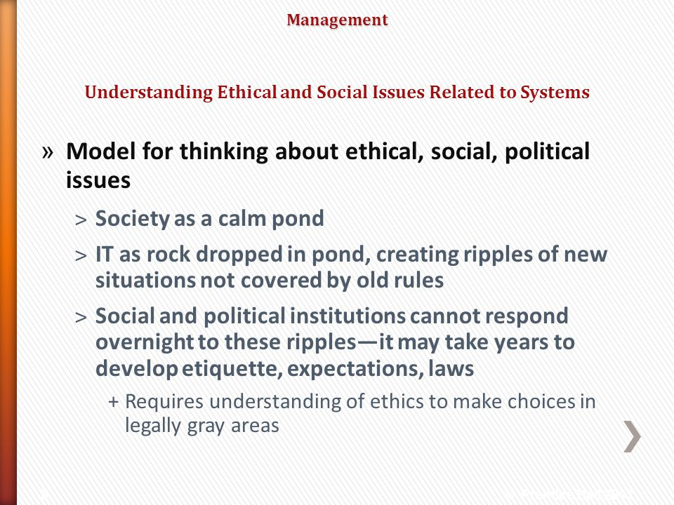 Management » Model for thinking about ethical, social, political issues ˃Society as a calm pond ˃IT as rock dropped in pond, creating ripples of new s