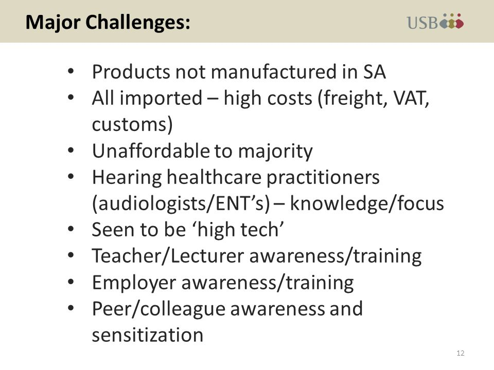 Major Challenges: Products not manufactured in SA All imported – high costs (freight, VAT, customs) Unaffordable to majority Hearing healthcare practitioners (audiologists/ENTs) – knowledge/focus Seen to be high tech Teacher/Lecturer awareness/training Employer awareness/training Peer/colleague awareness and sensitization 12