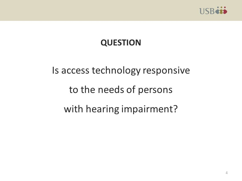 QUESTION Is access technology responsive to the needs of persons with hearing impairment 4