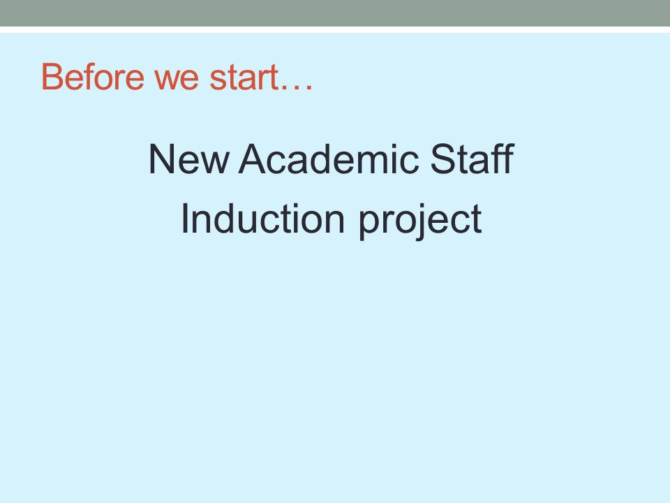 Before we start… New Academic Staff Induction project